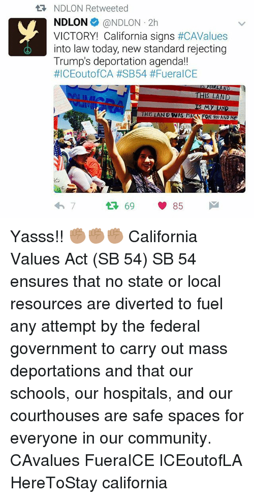Community, Memes, and California: NDLON Retweeted  NDLON @NDLON 2h  VICTORY! California signs #CAValues  into law today, new standard rejecting  Trump's deportation agenda!!  #ICEoutofCA #SB54 #Fuera ICE  HIS LAND  THIS LAN D WAS MA FOR YOU AND Me  わ7  69 85 Yasss!! ✊🏽✊🏽✊🏽 California Values Act (SB 54) SB 54 ensures that no state or local resources are diverted to fuel any attempt by the federal government to carry out mass deportations and that our schools, our hospitals, and our courthouses are safe spaces for everyone in our community. CAvalues FueraICE ICEoutofLA HereToStay california