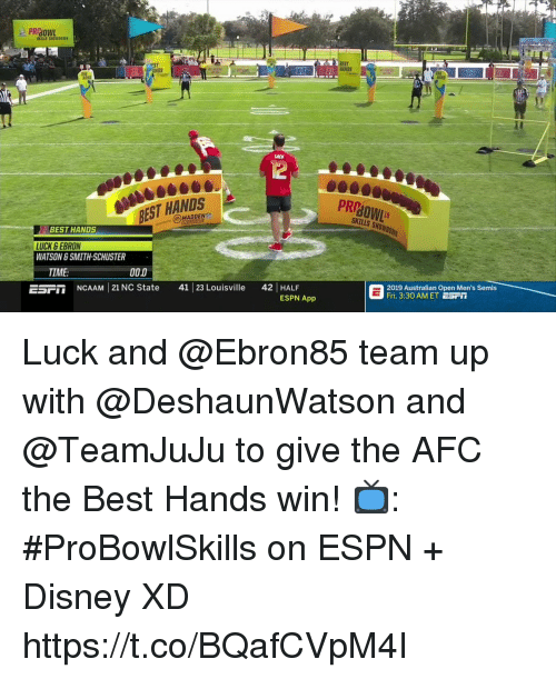Disney, Espn, and Memes: NDS  ANDS  12  BEST HANDS  MADDEN  PRP  SKILLS SHO  BEST HANDS  LUCK SEBRON  WATSON & SMITH-SCHUSTER  TIME:  0D  ESPT NCAAM 21 NC State 41 23 Louisville 42 HALF  2019 Australian Open Men's Semis  Fri. 3:30 AM ET ESFI  ESPN App Luck and @Ebron85 team up with @DeshaunWatson and @TeamJuJu to give the AFC the Best Hands win!  📺: #ProBowlSkills on ESPN + Disney XD https://t.co/BQafCVpM4I