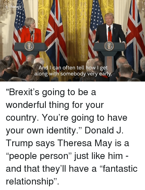 "Memes, Brexit, and 🤖: Ne  And I can often tell how I get  along with somebody very early, ""Brexit's going to be a wonderful thing for your country. You're going to have your own identity.""  Donald J. Trump says Theresa May is a ""people person"" just like him - and that they'll have a ""fantastic relationship""."