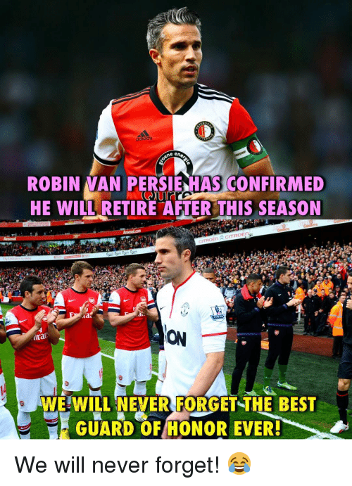 Memes, Best, and Never: ne ene  ROBIN VAN PERSIE-HASCONFIRMED  HE WİLLRETIRE AFTER THIS SEASON  ON  irat  WEWILL NEVER FORGET-THE BEST  GUARD OF HONOR EVER We will never forget! 😂