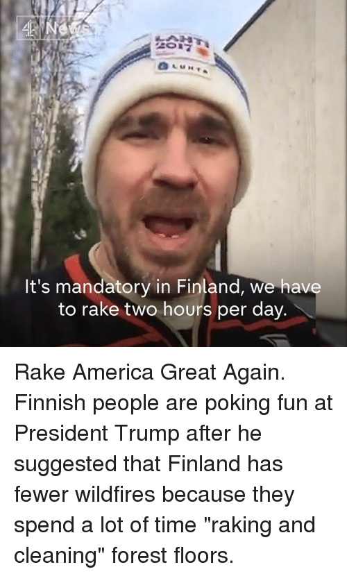 "America, Memes, and Time: Ne  It's mandatory in Finland, we have  to rake two hours per day Rake America Great Again.   Finnish people are poking fun at President Trump after he suggested that Finland has fewer wildfires because they spend a lot of time ""raking and cleaning"" forest floors."
