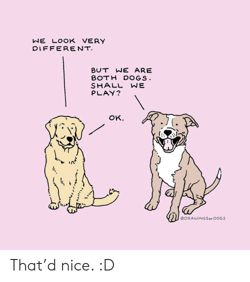 Dogs, Nice, and Play: NE LOOK VERY  DIFFERENT  BUT WE ARE  BOTH DOGS  SHALL WE  PLAY?  oK.  ti ir  @DRAWINGSoF DOGS That'd nice. :D