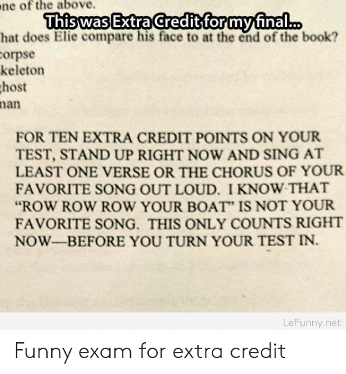 """Funny, Book, and Test: ne  of the above.  ThiswasExtraCcreditiformufinal...  hat does Elie compare his face to at the end of the book?  orpse  keleton  host  nan  FOR TEN EXTRA CREDIT POINTS ON YOUR  TEST, STAND UP RIGHT NOW AND SING AT  LEAST ONE VERSE OR THE CHORUS OF YOUR  FAVORITE SONG OUT LOUD. I KNOW THAT  """"ROW ROW ROW YOUR BOAT"""" IS NOT YOUR  FAVORITE SONG. THIS ONLY COUNTS RIGHT  NOW-BEFORE YOU TURN YOUR TEST IN.  LeFunny.net Funny exam for extra credit"""
