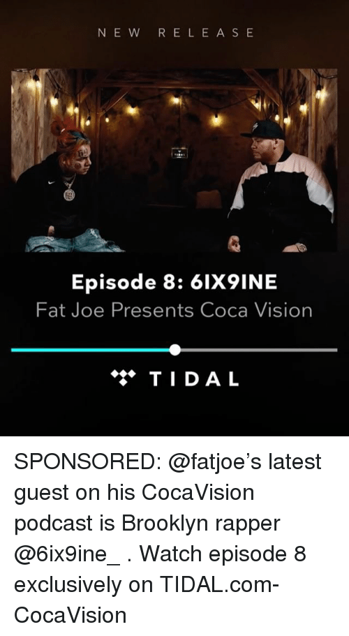 Fat Joe, Memes, and Tidal: NE W R E LEAS E  Episode 8: 6IX9INE  Fat Joe Presents Coca Vision  ◆ TIDAL SPONSORED: @fatjoe's latest guest on his CocaVision podcast is Brooklyn rapper @6ix9ine_ . Watch episode 8 exclusively on TIDAL.com-CocaVision