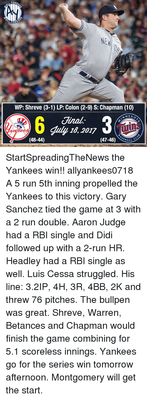 Memes, Run, and The Game: NE  WP: Shreve (3-1) LP: Colon (2-9) S: Chapman (10)  Ginal.  Ginal  uly 16, 2017  NNES  Tuins  ankees  (48-44)  (47-46) StartSpreadingTheNews the Yankees win!! allyankees0718 A 5 run 5th inning propelled the Yankees to this victory. Gary Sanchez tied the game at 3 with a 2 run double. Aaron Judge had a RBI single and Didi followed up with a 2-run HR. Headley had a RBI single as well. Luis Cessa struggled. His line: 3.2IP, 4H, 3R, 4BB, 2K and threw 76 pitches. The bullpen was great. Shreve, Warren, Betances and Chapman would finish the game combining for 5.1 scoreless innings. Yankees go for the series win tomorrow afternoon. Montgomery will get the start.