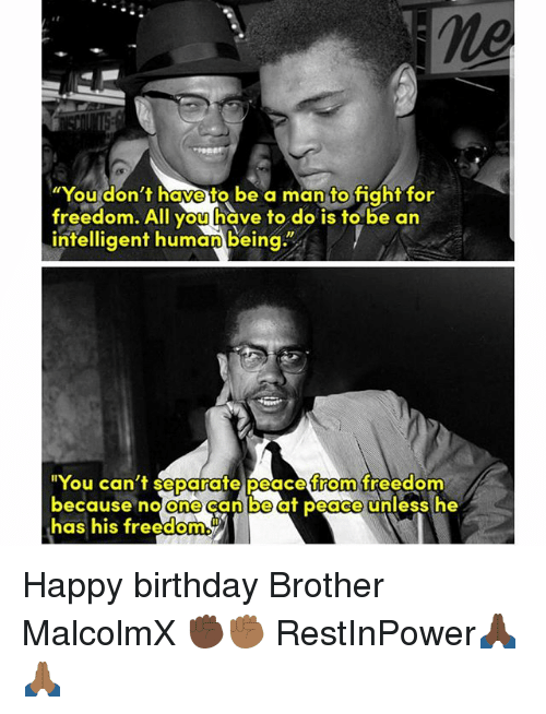 """Birthday, Memes, and Happy Birthday: ne  """"You don't have to be a man to fight for  freedom. All you have to do is to be an  intelligent humanbeing""""  """"You can't separate peace from freedom  because no One  Can beat peace unless he  has his freedom Happy birthday Brother MalcolmX ✊🏿✊🏾 RestInPower🙏🏿🙏🏾"""