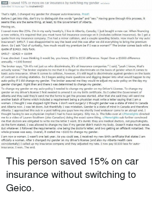 """Anaconda, Bones, and Disappointed: NEAM 1 saved 15% or more on car insurance by switching my gender self.alberta  Submitted 14 hours ago by Anotherlink421  That's right, I changed my gender for cheaper auto-insurance. Proof:  Before I get into this, don't try to distinguish the words """"gender"""" and """"sex."""" Having gone through this process, it  seems they are the same thing, at least, to the Government of Alberta  Mov  ing on  I saved more like 25%. I'm in my early twenty's, I live in Alberta, Canada; I just bought a new car. when financing  a new vehicle, it's required that you must have full insurance coverage on it (includes collision insurance). So I get a  quote from my insurance company. I've had a minor collision, and a couple speeding tickets. How much for my auto  insurance?: $4517. I was disappointed to say the least and this was after we did everything to bring the premium  down. So I ask """"Out of curiosity, how much would my premium be if I was a woman?"""" The broker comes back with a  quote of $3423. Holy fuck.  $4517-$3423 $1094  I was shocked. I was thinking it would be, you know, $50 to $150 difference. Nope! Over a $1000 difference  annually. 1100 bones!  The broker says, """"Oh it's not just us who discriminate, t's all insurance companies."""" I said, """"yeah I know, thats  actually worse."""" The broker explains to me that it is illegal to discriminate on the basis of gender when it comes to  basic auto-insurance. When it comes to collision, however, it's still legal to discriminate against genders on the basis  of contrast in driving-statistics. So I began asking more questions and digging deeper into what would happen to my  auto-policy if I did change my gender. The broker assured me they would re-adjust my auto-policy on the day my  gender changed. Right then and there I was determined to change my gender  To change my gender on my auto-policy I needed to change my gender on my Driver's License. To change my  gender on my driver's license I first needed to ame"""