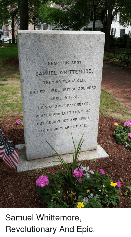 Soldiers, April, and Epic: NEAR THIS SPOT  SAMUEL WHITTEMORE  THEN 80 YEARS 0OLD  KILLED THREE 8RITISH SOLDIERS  APRIL 19.0775  HE WAS SHOT BAYONETED  BEATEN AND LEFT FOR DEAD  BUT RECOVERED AND LIVED  TO BE 98 YEARS OE ACE. <p>Samuel Whittemore, Revolutionary And Epic.</p>