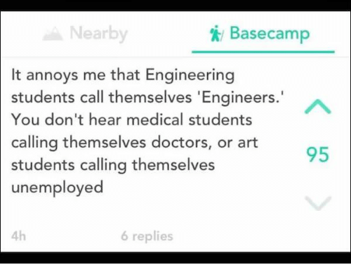 Engineering, Art, and Basecamp: Nearby  / Basecamp  It annoys me that Engineering  students call themselves 'Engineers.  You don't hear medical students  calling themselves doctors, or art  students calling themselves  unemployed  95  4h  6 replies