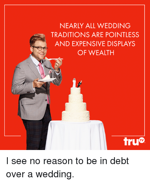 7def49cc3e9 NEARLY ALL WEDDING TRADITIONS ARE POINTLESS AND EXPENSIVE DISPLAYS ...