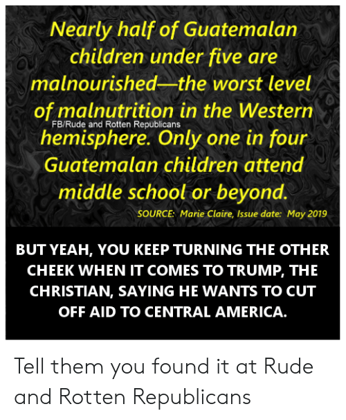 America, Children, and Memes: Nearly half of Guatemalan  children under five are  malnourished-the worst level  of malnutrition in the Western  hemisphere. Only one in four  FB/Rude and Rotten Republicans  Guatemalan children attend  middle school or beyond.  SOURCE: Marie Claire, Issue date: May 2019  BUT YEAH, YOU KEEP TURNING THE OTHER  CHEEK WHEN IT COMES TO TRUMP, THE  CHRISTIAN, SAYING HE WANTS TO CUT  OFF AID TO CENTRAL AMERICA. Tell them you found it at Rude and Rotten Republicans