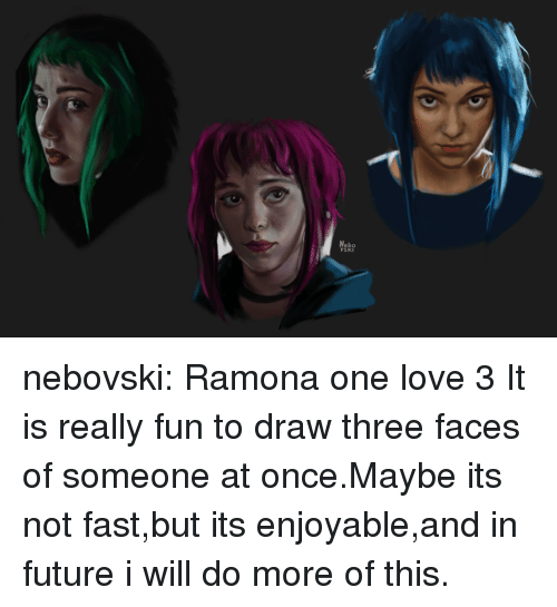 Future, Love, and Target: Nebo  SKI nebovski:  Ramona one love 3  It is really fun to draw three faces of someone at once.Maybe its not fast,but its enjoyable,and in future i will do more of this.