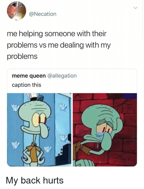 Meme, Memes, and Queen: @Necation  me helping someone with their  problems vs me dealing with my  problems  meme queen @allegation  caption this My back hurts
