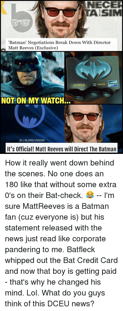 "Batman, Memes, and Vision: NECER  ""Batman' Negotiations Break Down With Director  n Matt Reeves (Exclusive)  Goth Card  FOREVER  BATMAN  NOT ON MY WATCH.  IGIBLERD VISION  It's Official! Matt Reeves will Direct The Batman How it really went down behind the scenes. No one does an 180 like that without some extra 0's on their Bat-check. 😂 -- I'm sure MattReeves is a Batman fan (cuz everyone is) but his statement released with the news just read like corporate pandering to me. Batfleck whipped out the Bat Credit Card and now that boy is getting paid - that's why he changed his mind. Lol. What do you guys think of this DCEU news?"