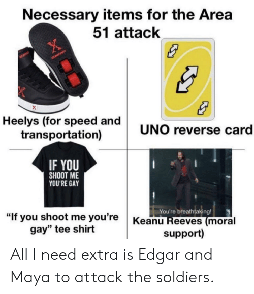 "Soldiers, Uno, and Keanu Reeves: Necessary items for the Area  51 attack  Heelys (for speed and  transportation)  UNO reverse card  IF YOU  SHOOT ME  YOU'RE GAY  You're breathtaking!  Keanu Reeves (moral  support)  ""If you shoot me you're  gay"" tee shirt All I need extra is Edgar and Maya to attack the soldiers."