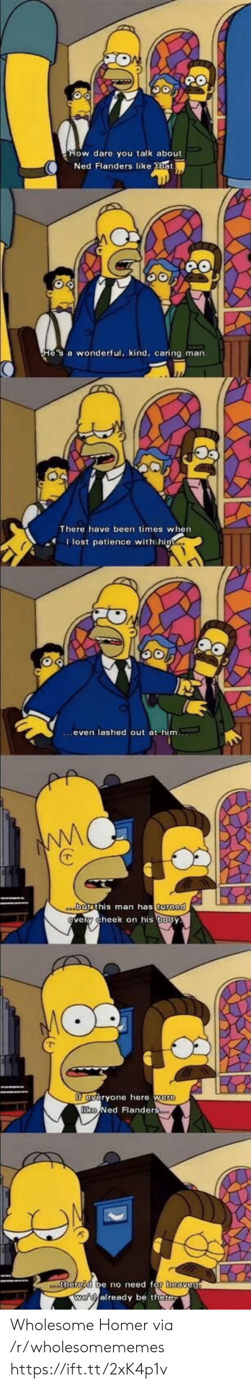 Heaven, Ned Flanders, and Patience: Ned Flanders like tia  He's a wonderful, kind, caring man.  There have been times when  Ilost patience with himes  oabutsthis man has turned  very cheek on his body  fveryone here were  Tke Ned Flanderso  0ehered be no need for heaven  we'd already be there Wholesome Homer via /r/wholesomememes https://ift.tt/2xK4p1v
