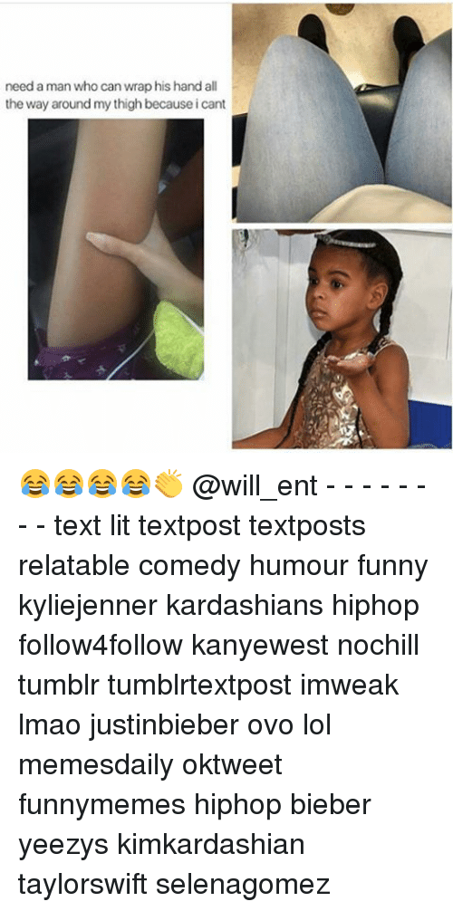 Funny, Kardashians, and Lit: need a man who can wrap his hand all  the way around my thigh becauseicant 😂😂😂😂👏 @will_ent - - - - - - - - text lit textpost textposts relatable comedy humour funny kyliejenner kardashians hiphop follow4follow kanyewest nochill tumblr tumblrtextpost imweak lmao justinbieber ovo lol memesdaily oktweet funnymemes hiphop bieber yeezys kimkardashian taylorswift selenagomez
