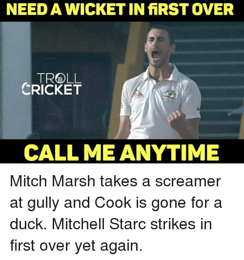 Memes, Monster, and Troll: NEED A WICKET IN fiRST OVER  TROLL  CRICKET  CALL ME ANYTIME Mitch Marsh takes a screamer at gully and Cook is gone for a duck. Mitchell Starc strikes in first over yet again. <monster>