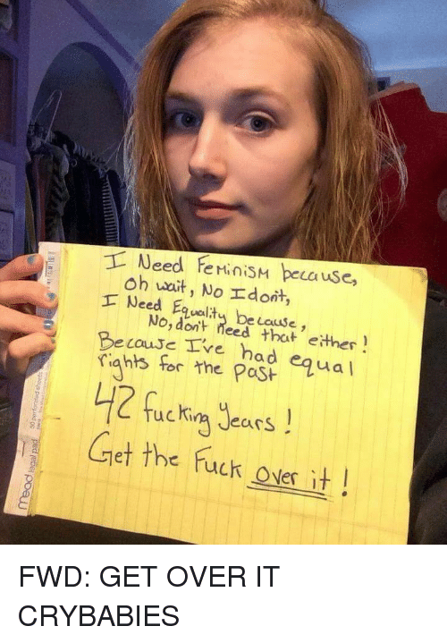 Feminism, Fuck, and Forwardsfromgrandma: Need FeMiniSM beca use,  Oh wa  Lause  No, dont  eed that e汁her  rghs ftas equa  Kina JearS  he fuck ONer  Becouse Ive h  a d  Gret the fuck os it