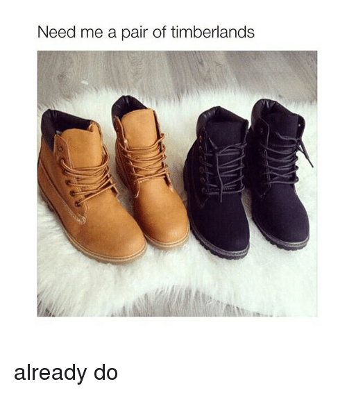 Need Me a Pair of Timberlands Already Do | Timberland Meme
