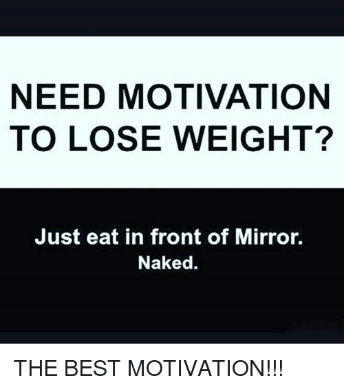 Need motivation to lose weight just eat in front of mirror naked memes and mirrors need motivation to lose weight just eat in ccuart Images