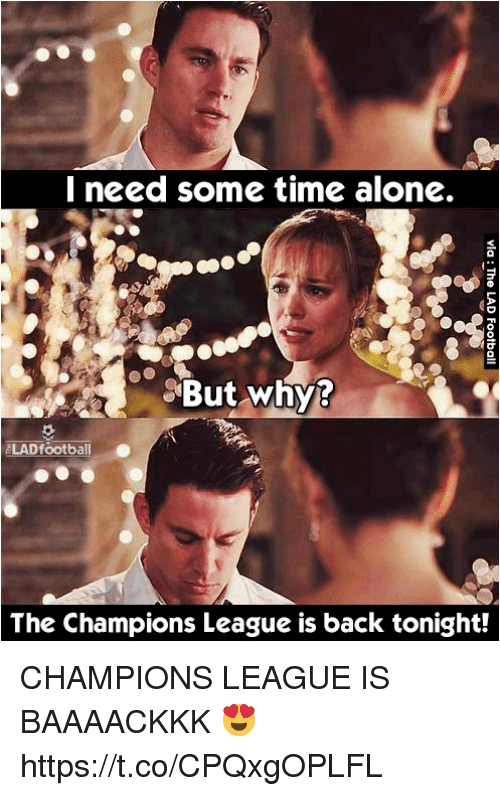 Being Alone, Memes, and Champions League: need some time alone.  But why?  LADfootball .  The Champions League is back tonight! CHAMPIONS LEAGUE IS BAAAACKKK 😍 https://t.co/CPQxgOPLFL