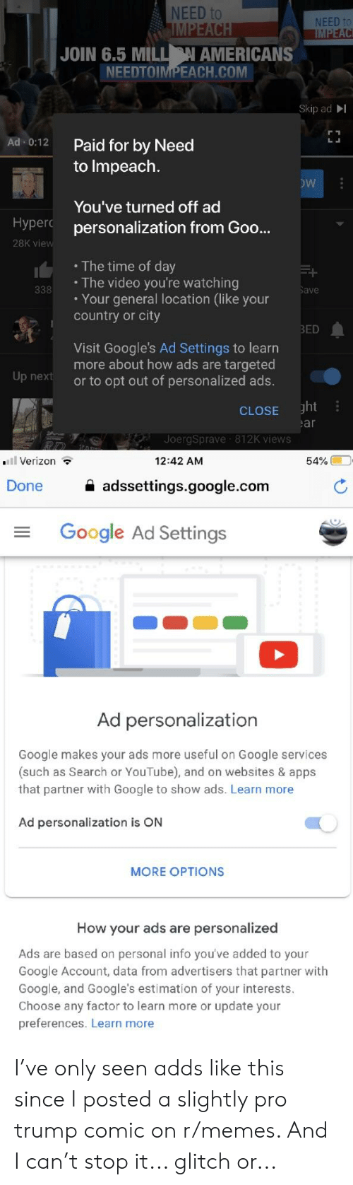 Google, Memes, and Verizon: NEED to  NEED to  JOIN 6.5 MILN AMERICANS  NEEDTOIMPEACH.COM  Skip adI  Paid for by Need  to Impeach.  Ad-0:12  You've turned off ad  Hyperc personalization from Goo..  28K vie  The time of day  . The video you're watching  . Your general location (like your  country or city  ave  ED  Visit Google's Ad Settings to learn  more about how ads are targeted  or to opt out of personalized ads.  Up next  CLOSE ght  JoergSprave 812K views  Verizon ?  12:42 AM  Done  adssettings.google.com  Google Ad Settings  Ad personalization  Google makes your ads more useful on Google services  (such as Search or YouTube), and on websites & apps  that partner with Google to show ads. Learn more  Ad personalization is OfN  MORE OPTIONS  How your ads are personalized  Ads are based on personal info you've added to your  Google Account, data from advertisers that partner with  Google, and Google's estimation of your interests  Choose any factor to learn more or update your  preferences. Learn more I've only seen adds like this since I posted a slightly pro trump comic on r/memes. And I can't stop it... glitch or...