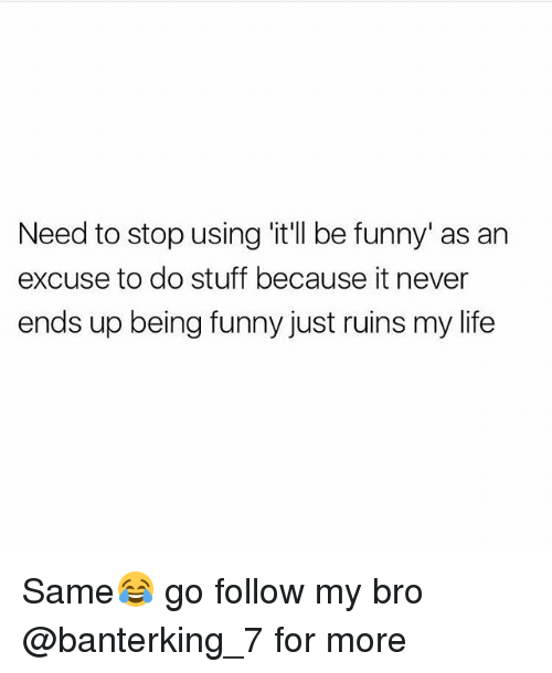 Funny, Life, and Stuff: Need to stop using 'itll be funny' as an  excuse to do stuff because it never  ends up being funny just ruins my life Same😂 go follow my bro @banterking_7 for more