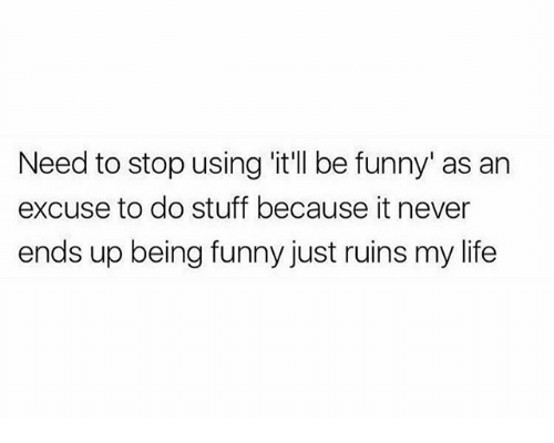 Funny, Life, and Memes: Need to stop using it'll be funny' as an  excuse to do stuff because it never  ends up being funny just ruins my life