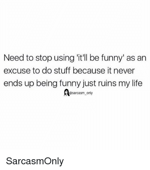 Funny, Life, and Memes: Need to stop using 'it'll be funny' as an  excuse to do stuff because it never  ends up being funny just ruins my life  Aesarcasm only SarcasmOnly