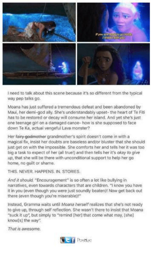 "Children, God, and Memes: need to talk about this scene because it's so different from the typical  way pep talks go.  Moana has just suffered a tremendous defeat and been abandoned by  Maui, her demi-god ally. She's understandably upset- the heart of Te Fiti  has to be restored or decay will consume her island, And yet she's just  one teenage girl on a damaged canoe-how is she supposed to face  down Te Kai actual vengeful Lava monster?  Her fairy gedmether grandmother's spirit doesn't come in with a  magical fix, insist her doubts are baseless and/or bluster that she should  just get on with the impossible. She comforts her and tells her it was too  biga task to expect of her (all true!) and then telis her it's okay to give  up, that she will be there with unconditional support to help her go  home, no guilt or shame.  THIS, NEVER. HAPPENS. IN, STORIES.  And it should ""Encouragement"" is so often a lot like bullying in  narratives, even towards characters that are children  ""I know you have  it in you (even though you were just soundly beaten)! Now get back out  there even though you're miserable)  Instead, Gramma waits until Moana herself realizes that she's not ready  to give up, through self reflection. She wasn't there to insist that Moana  ""suck it up"" but simply to ""remind [her that come what may, Ishe]  know[s] the way  That is awesome.  Postize"
