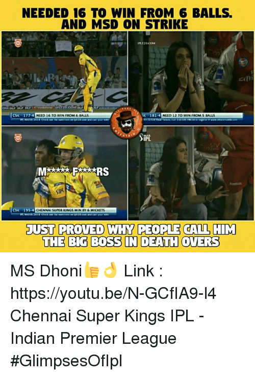 Memes, 🤖, and Deaths: NEEDED 16 TO WIN FROM 6 BALLS.  AND MSD ON STRIKE  INT20 COM  zan  CSK 177.4  151.4  NEED 12 TO WIN FROM s BALLS  NEED 16 TO WIN FROM 6 BALLS  PL,  RS  CSK 195.4 CHENNAI SUPER KINGS WIN BY 6 WICKETS  JUST PROVED WHY PEOPLE CALL HIM  THE BIG BOSS IN DEATH OVERS MS Dhoni👍👌 Link : https://youtu.be/N-GCfIA9-l4 Chennai Super Kings IPL - Indian Premier League #GlimpsesOfIpl