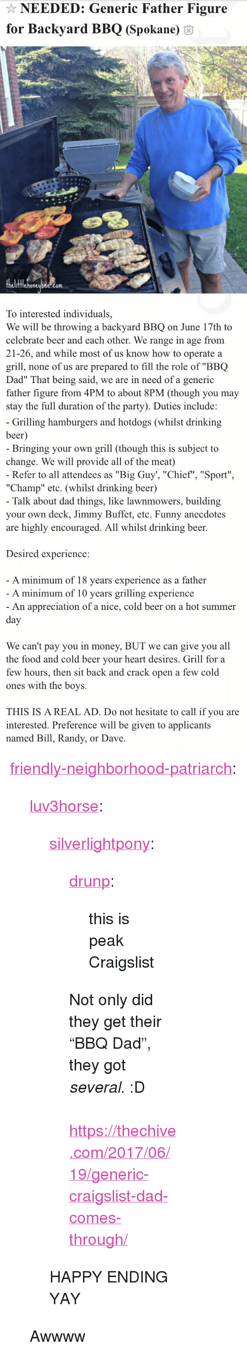 """Beer, Craigslist, and Dad: NEEDED: Generic Father Figure  for Backyard BBQ (Spokane) 6  fflehoneubee.com  To interested individuals,  We will be throwing a backyard BBQ on June 17th to  celebrate beer and each other. We range in age from  21-26, and while most of us know how to operate a  grill, none of us are prepared to fill the role of """"BBQ  Dad"""" That being said, we are in need of a generic  father figure from 4PM to about 8PM (though you may  stay the full duration of the party). Duties include:   Grilling hamburgers and hotdogs (whilst drinking  beer  Bringing your own grill (though this is subject to  change. We will provide all of the meat)  Refer to all attendees as """"Big Guy', """"Chief"""", """"Sport""""  """"Champ"""" etc. (whilst drinking beer)  Talk about dad things, like lawnmowers, building  your own deck, Jimmy Buffet, etc. Funny anecdotes  are highly encouraged. All whilst drinking beer.  Desired experience:  A minimum of 18 vears experience as a father  A minimum of 10 years grilling experience  An appreciation of a nice, cold beer on a hot summer  We can't pay you in money, BUT we can give you all  the food and cold beer vour heart desires. Grill for a  few hours, then sit back and crack open a few cold  ones with the boys.  THIS IS A REAL AD. Do not hesitate to call if you are  interested. Preference will be given to applicants  named Bill, Randy, or Dave <p><a href=""""http://friendly-neighborhood-patriarch.tumblr.com/post/170766193952/luv3horse-silverlightpony-drunp-this-is"""" class=""""tumblr_blog"""">friendly-neighborhood-patriarch</a>:</p><blockquote> <p><a href=""""http://luv3horse.tumblr.com/post/164653478181/silverlightpony-drunp-this-is-peak-craigslist"""" class=""""tumblr_blog"""">luv3horse</a>:</p> <blockquote> <p><a href=""""https://silverlightpony.tumblr.com/post/162259709552/drunp-this-is-peak-craigslist-not-only-did-they"""" class=""""tumblr_blog"""">silverlightpony</a>:</p>  <blockquote> <p><a href=""""https://drunp.tumblr.com/post/161376664752/this-is-peak-craigslist"""" class=""""tumblr_blo"""