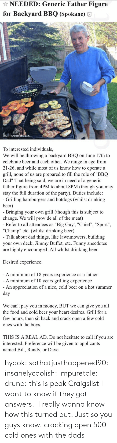 """Beer, Craigslist, and Dad: NEEDED: Generic Father Figure  for Backyard BBQ (Spokane) 6  fflehoneubee.com  To interested individuals,  We will be throwing a backyard BBQ on June 17th to  celebrate beer and each other. We range in age from  21-26, and while most of us know how to operate a  grill, none of us are prepared to fill the role of """"BBQ  Dad"""" That being said, we are in need of a generic  father figure from 4PM to about 8PM (though you may  stay the full duration of the party). Duties include:   Grilling hamburgers and hotdogs (whilst drinking  beer  Bringing your own grill (though this is subject to  change. We will provide all of the meat)  Refer to all attendees as """"Big Guy', """"Chief"""", """"Sport""""  """"Champ"""" etc. (whilst drinking beer)  Talk about dad things, like lawnmowers, building  your own deck, Jimmy Buffet, etc. Funny anecdotes  are highly encouraged. All whilst drinking beer.  Desired experience:  A minimum of 18 vears experience as a father  A minimum of 10 years grilling experience  An appreciation of a nice, cold beer on a hot summer  We can't pay you in money, BUT we can give you all  the food and cold beer vour heart desires. Grill for a  few hours, then sit back and crack open a few cold  ones with the boys.  THIS IS A REAL AD. Do not hesitate to call if you are  interested. Preference will be given to applicants  named Bill, Randy, or Dave hydok:  sothatjusthappened90:  insanelycoolish:   impuretale:  drunp: this is peak Craigslist I want to know if they got answers.  I really wanna know how this turned out.               Just so you guys know.  cracking open 500 cold ones with the dads"""