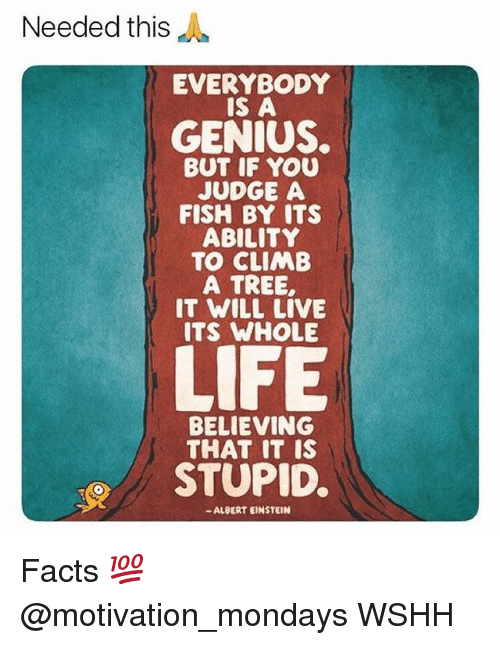 Albert Einstein, Facts, and Memes: Needed this  EVERYBODY  IS A  GENIUS.  BUT IF YOU  JUDGE A  FISH BY ITS  ABILITY  TO CLIMB  A TREE,  IT WILL LIVE  ITS WHOLE  BELIE VING  THAT IT IS  STUPID.  - ALBERT EINSTEIN Facts 💯 @motivation_mondays WSHH