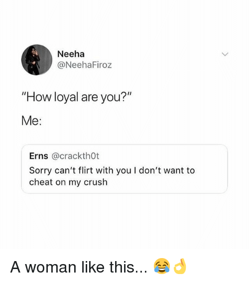 "Crush, Memes, and Sorry: Neeha  @NeehaFiroz  ""How loyal are you?""  Me:  Erns @crackth0t  Sorry can't flirt with you I don't want to  cheat on my crush A woman like this... 😂👌"