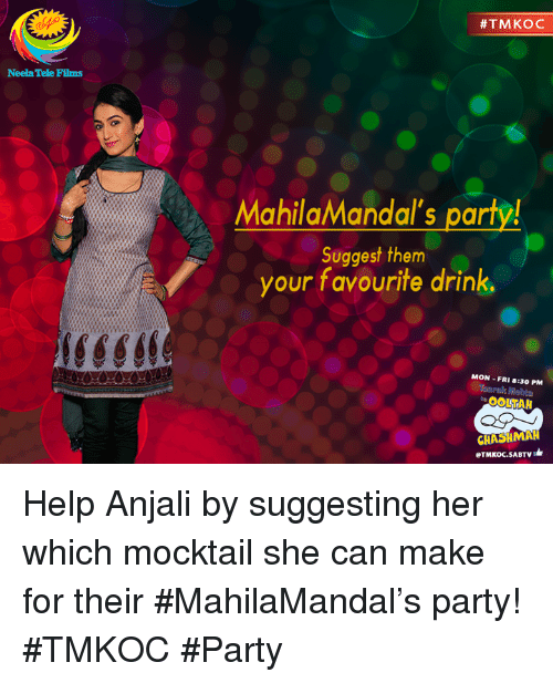 Memes, Film, and 🤖: Neela Tele Films  #TMKOC  Mahila/Mandal's party!  Suggest them  your favourite drink,  MON -FRI 8:30 PM  CHASHMAH  eTMKOC.SABTV Help Anjali by suggesting her which mocktail she can make for their #MahilaMandal's party! #TMKOC #Party