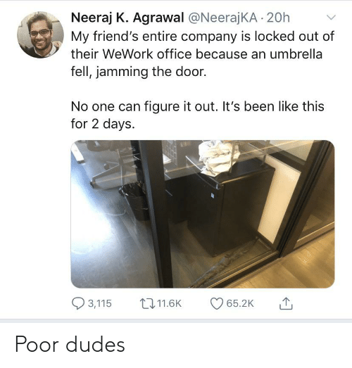 Friends, Reddit, and Office: Neeraj K. Agrawal @NeerajKA 20h  My friend's entire company is locked out of  their WeWork office because an umbrella  fell, jamming the door.  No one can figure it out. It's been like this  for 2 days  3,115  t11.6K  65.2K Poor dudes
