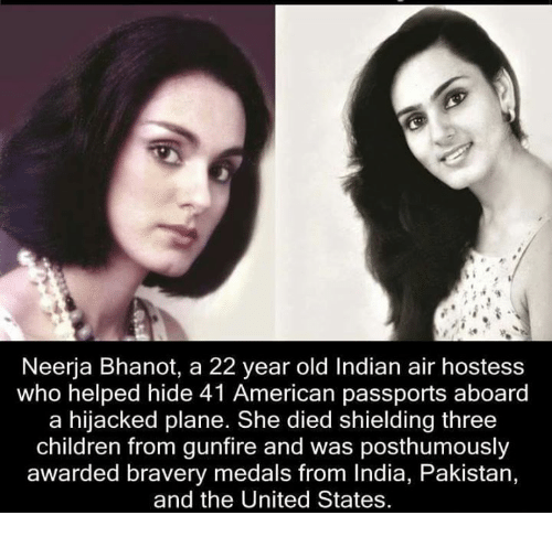 Memes, India, and Pakistan: Neerja Bhanot, a 22 year old Indian air hostess  who helped hide 41 American passports aboard  a hijacked plane. She died shielding three  children from gunfire and was posthumously  awarded bravery medals from India, Pakistan,  and the United States.