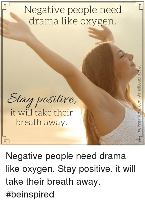 Memes, Oxygen, and 🤖: Negative people need  drama like oxygen  Stay positive,  it will take their  breath away. Negative people need drama like oxygen. Stay positive, it will take their breath away. #beinspired