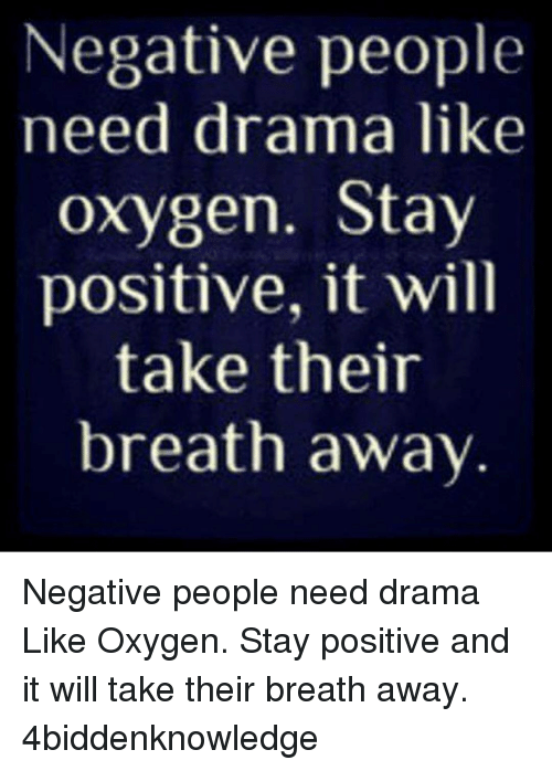 Memes, Oxygen, and 🤖: Negative people  need drama like  oxygen. Stay  positive, it will  take their  breath away Negative people need drama Like Oxygen. Stay positive and it will take their breath away. 4biddenknowledge