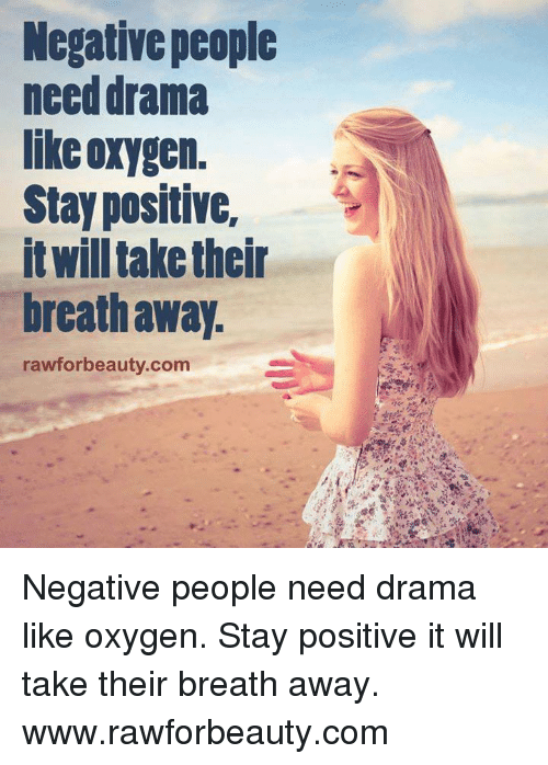 Memes, Oxygen, and 🤖: Negative people  need drama  like oxygen.  Stay positive,  itwill take their  breath away.  rawforbeauty.com Negative people need drama like oxygen. Stay positive it will take their breath away. www.rawforbeauty.com