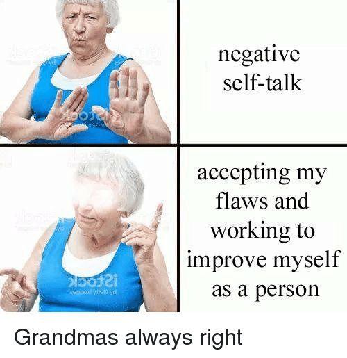 Working, Person, and Right: negative  self-talk  accepting my  flaws and  working to  improve myself  as a person  go <p>Grandmas always right</p>