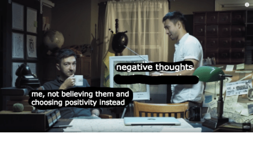 Them, Positivity, and  Thoughts: negative thoughts  me, not believing them and  choosing positivity instead