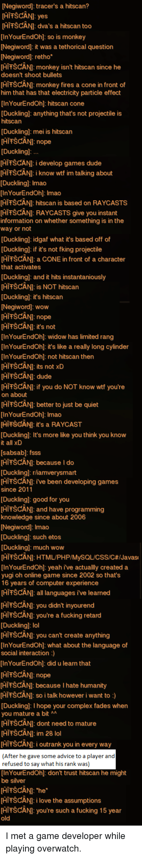 Advice, Complex, and Dude: [Negiword]: tracer's a hitscan?  [AİTSCANI: yes  HITSCANI: dva's a hitscan too  InYourEndOh]: so is monkey  [Negiword]: it was a tethorical question  [Negiword]: retho*  HiFŠCÄNI: monkey isn't hitscan since he  doesn't shoot bullets  HIFŠCÄNI: monkey fires a cone in front of  him that has that electricity particle effect  InYourEndOh]: hitscan cone  [Ducklingl: anything that's not projectile is  hitscan  Duckling]: mei is hitscan  HiFŠCÄNI: nope  [Ducklingl  HIFŠCÄNI: i develop games dude  HITSCANI:i know wtf im talking about  Duckling]: Imao  InYourEndOh]: Imao  HIFSCÄN]: hitscan is based on RAYCASTS  HITSCANI: RAYCASTS give you instant  information on whether something is in the  way or not  [Ducklingl: idgaf what it's based off of  [Ducklingl: if it's not fking projectile  HIFŠCÄNI: a CONE in front of a character  that activates  Duckling]: and it hits instantaniously  HIFSCÄN]: is NOT hitscan  Ducklingl: it's hitscan  [Negiword]: wow  HITSCANI: nope  [HITŠCANI: it's not  InYourEndOh]: widow has limited rang  InYourEndOh]: it's like a really long cylinder  InYourEndOh]: not hitscan then  HIFSCÄNI: its not xD  HIFŠCÄNI: dude  HITSCÄNI: if you do NOT know wtf you're  on about  HITSCANI: better to just be quiet  InYourEndOh]: Imao  [HİTSCANI: it's a RAYCAST  Duckling]: It's more like you think you know  it all xD  [sabsab]: fsss  HIFSCÄN]: because I do  Ducklingl: rhamverysmart  HIFŠCÄNI: ive been developing games  since 2011  Duckling]: good for you  PİTŠCANI: and have programming  knowledge since about 2006  [Negiword]: Imao  Duckling]: such etos  Ducklingl: much wow  [HITSCANI: HTML/PHP/MySQL/CSS/C#/Javas  [InYourEndOh]: yeah i've actuallly created a  yugi oh online game since 2002 so thats  16 years of computer experience  [HİTSCANI: all languages ive learned  HITSCANI: you didn't inyourend  FİTŠCANI: you're a fucking retard  [Ducklingl: lol  HIFŠCÄNI: you can't create anything  [InYourEndOh]: what about the language of  social interac