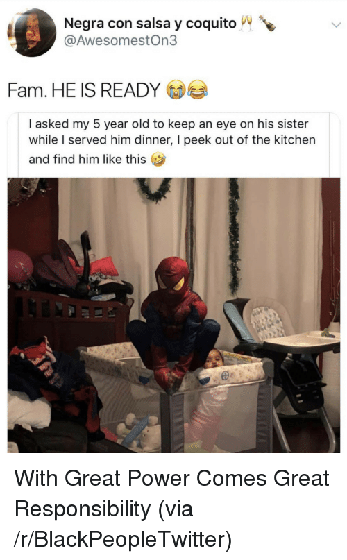 Blackpeopletwitter, Fam, and Power: Negra con salsa y coquito  @AwesomestOn3  Fam. HE IS READY  I asked my 5 year old to keep an eye on his sister  while served him dinner, I peek out of the kitchen  and find him like this  I With Great Power Comes Great Responsibility (via /r/BlackPeopleTwitter)