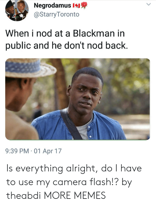 Dank, Memes, and Target: Negrodamus  @Starry Toronto  When i nod at a Blackman in  public and he don't nod back.  9:39 PM 01 Apr 17 Is everything alright, do I have to use my camera flash!? by theabdi MORE MEMES