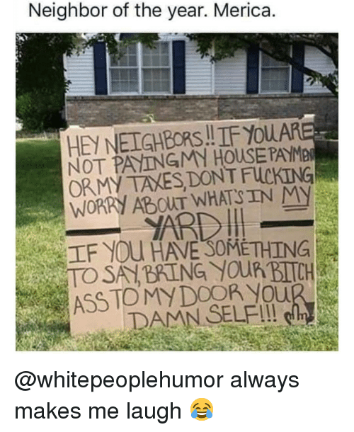 """Ass, Fucking, and Memes: Neighbor of the year. Merica  HEY NEIGHBORS.!IF YoUA  NOT PAYINGMN HOUSEPAYME  ORMY TAXES DONT FUCKING  WORRY ABOUT WHATSIN MY  紅F YOU HAVE""""SOMETHING  ASS TOMY DOOR You @whitepeoplehumor always makes me laugh 😂"""