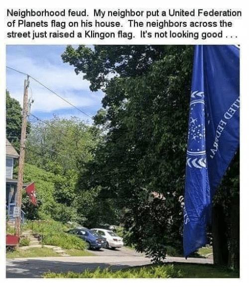 Memes, Good, and House: Neighborhood feud. My neighbor put a United Federation  of Planets flag on his house. The neighbors across the  street just raised a Klingon flag. It's not looking good...