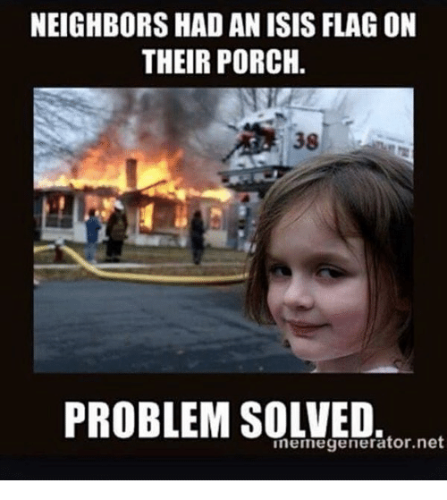neighbors had an isis flag on their porch 38 problem 24768997 25 best problem solved memes a little memes, when youre sick